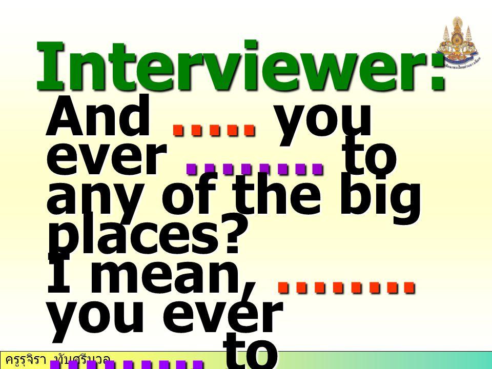 ครูรุจิรา ทับศรีนวล Interviewer: And ….. you ever ……..