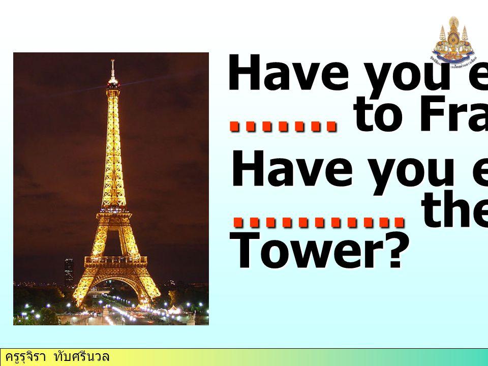 ครูรุจิรา ทับศรีนวล Have you ever ……. to France Have you ever ……….. the Eiffel Tower