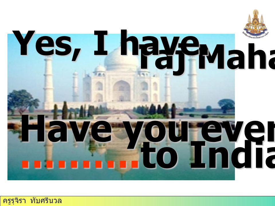 ครูรุจิรา ทับศรีนวล Taj Mahal Have you ever ……….to India Yes, I have.