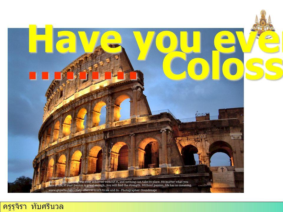 ครูรุจิรา ทับศรีนวล Have you ever ……… Colosseum