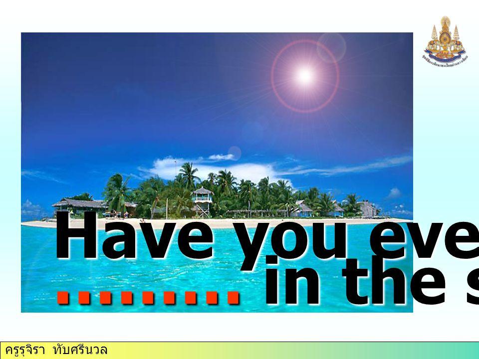 ครูรุจิรา ทับศรีนวล Have you ever ……… in the sea