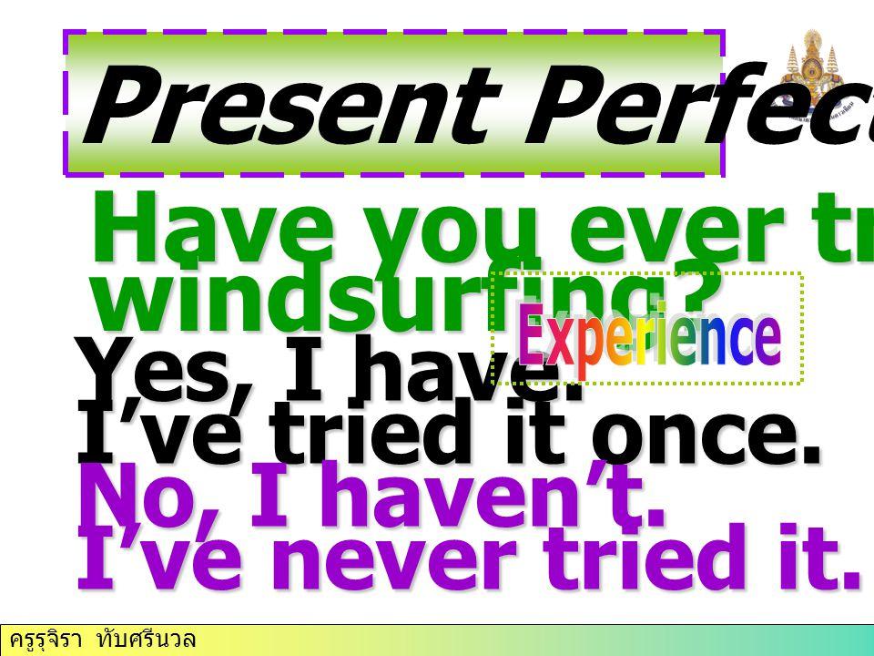 ครูรุจิรา ทับศรีนวล Present Perfect Tense Have you ever tried windsurfing.