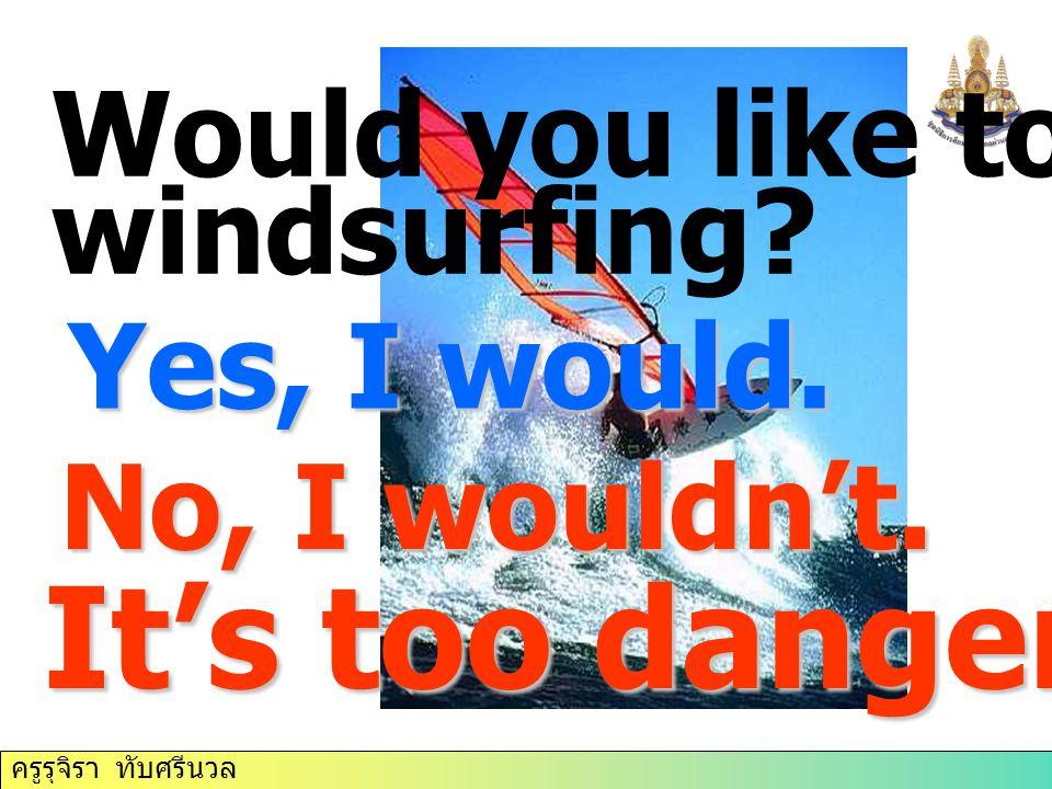 ครูรุจิรา ทับศรีนวล Would you like to try windsurfing? Yes, I would. No, I wouldn't. It's too dangerous.