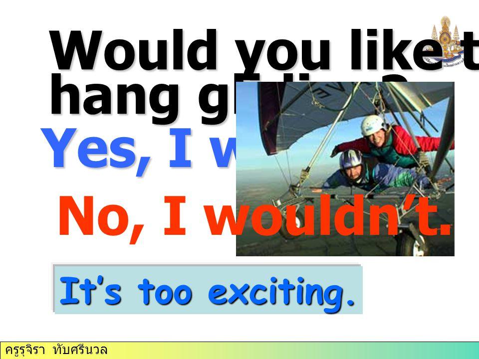 ครูรุจิรา ทับศรีนวล Yes, I would. It's too exciting. Would you like to try hang gliding? No, I wouldn't.