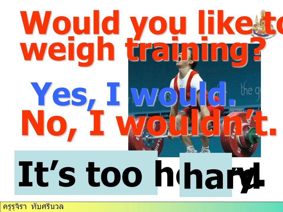 ครูรุจิรา ทับศรีนวล Yes, I would. No, I wouldn't. It's too heavy. Would you like to try weigh training? hard