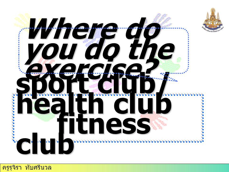 Where do you do the exercise? sport club/ health club fitness club
