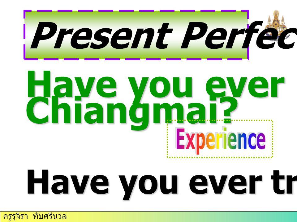ครูรุจิรา ทับศรีนวล Present Perfect Tense Have you ever been to Chiangmai? Have you ever tried judo?