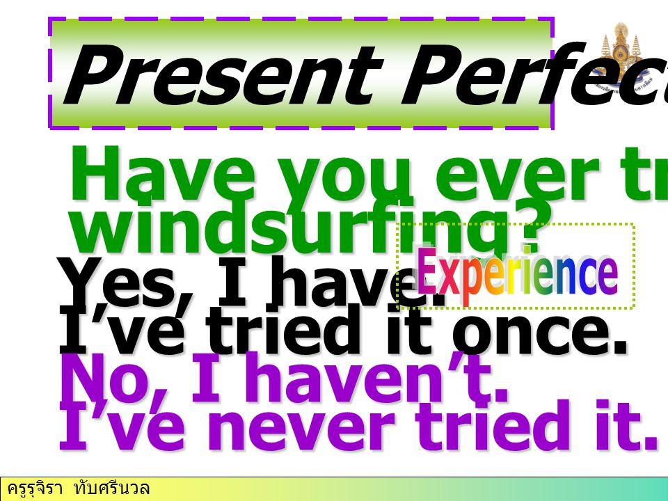 ครูรุจิรา ทับศรีนวล Present Perfect Tense Have you ever tried windsurfing? Yes, I have. I've tried it once. No, I haven't. I've never tried it.