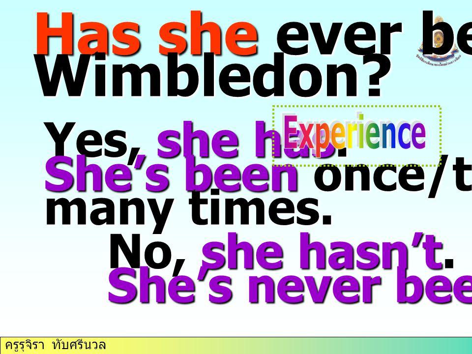 ครูรุจิรา ทับศรีนวล Has she ever been to Wimbledon? Yes, she has. She's been once/twice/ many times. No, she hasn't. She's never been there.