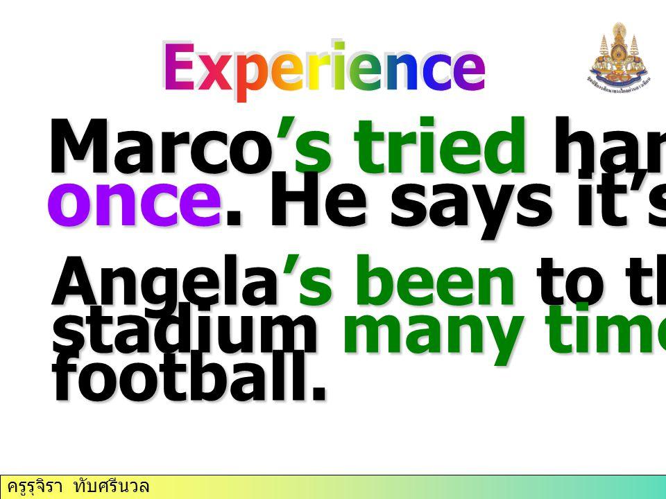 ครูรุจิรา ทับศรีนวล Marco's tried hang gliding once. He says it's exciting. Angela's been to the San Siro stadium many times. She loves football.