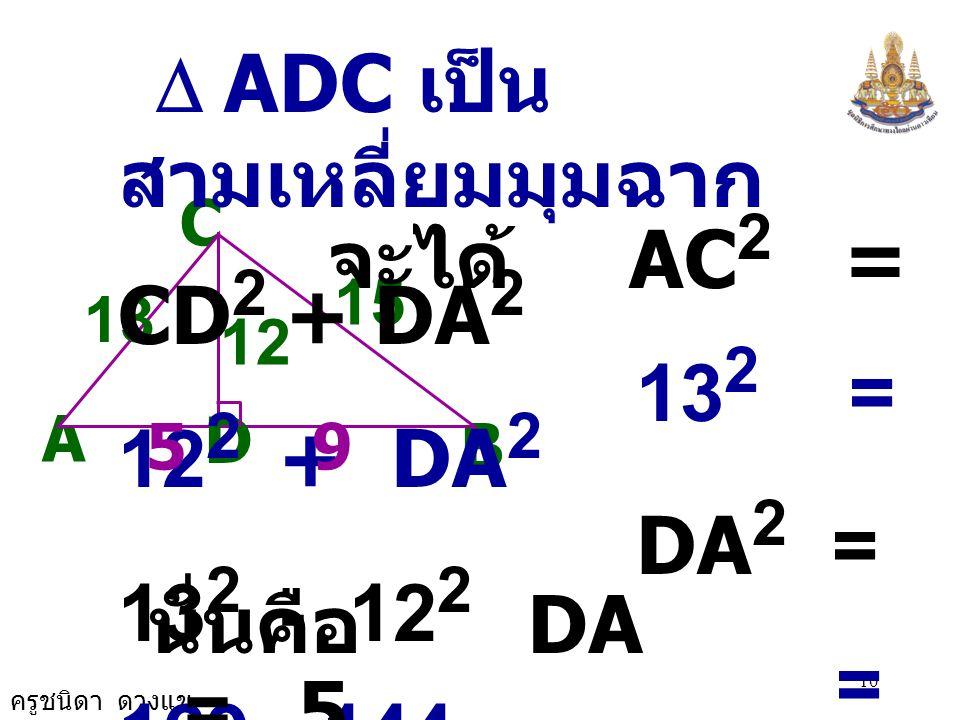 ครูชนิดา ดวงแข 9 C A B 12 D 13 15 นั่นคือ DB = 9 9 วิธีทำ  CDB เป็น สามเหลี่ยมมุมฉาก จะได้ BC 2 = CD 2 + DB 2 15 2 = 12 2 + DB 2 DB 2 = 15 2 - 12 2 =