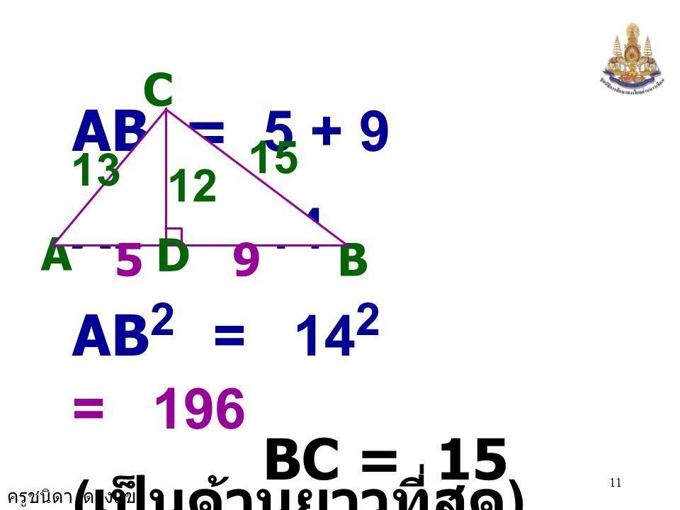 ครูชนิดา ดวงแข 10 C A B 12 D 13 15  ADC เป็น สามเหลี่ยมมุมฉาก จะได้ AC 2 = CD 2 + DA 2 13 2 = 12 2 + DA 2 DA 2 = 13 2 - 12 2 = 169 - 144 = 25 = 5 ×