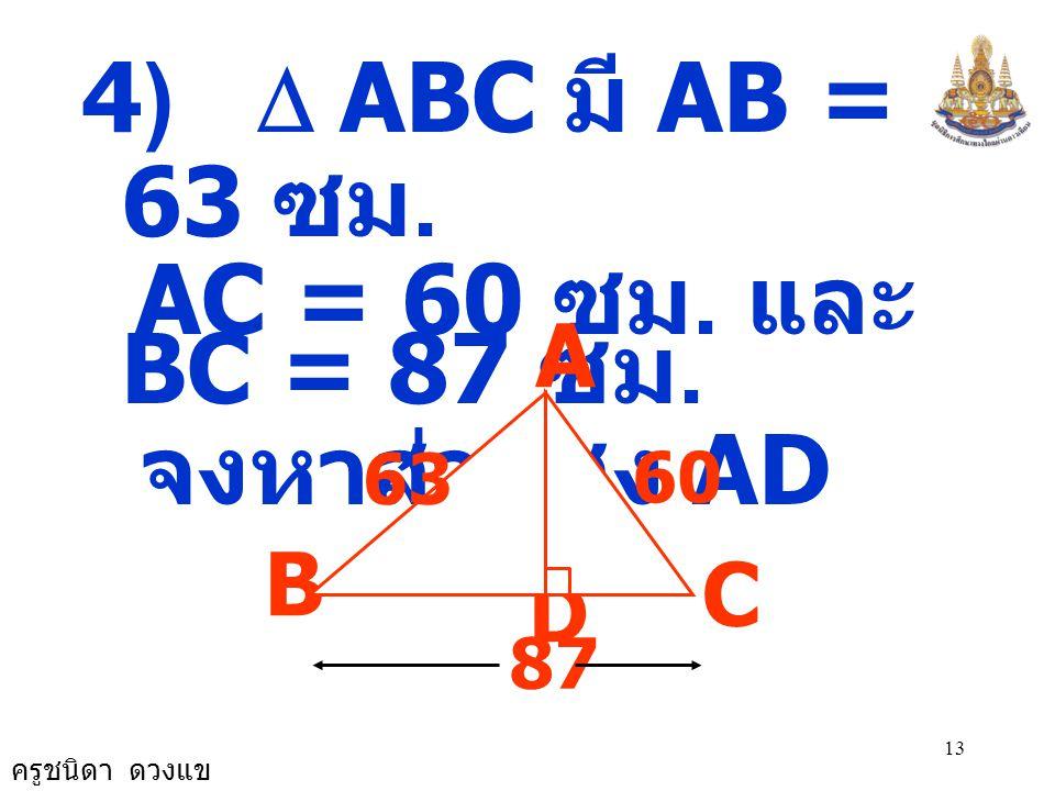 ครูชนิดา ดวงแข 12 จะได้ AC 2 + AB 2 = 169 + 196 = 365 ดังนั้น BC 2 ≠ AC 2 + AB 2  ABC ไม่เป็นรูป สามเหลี่ยมมุมฉาก