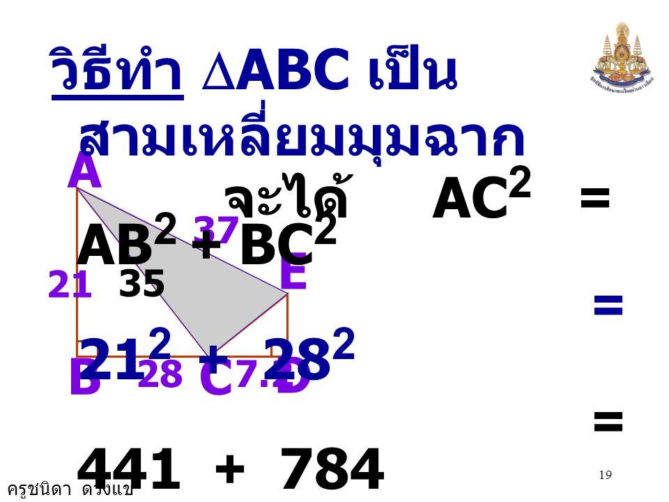 ครูชนิดา ดวงแข 18 5) จากรูปกำหนดให้ AB = 21 หน่วย BC = 28 หน่วย,CD = 7.2 หน่วย DE = 9.6 หน่วย AE = 37 หน่วย จงหาพื้นที่ของ  ACE A B D C E 287.2 37 2