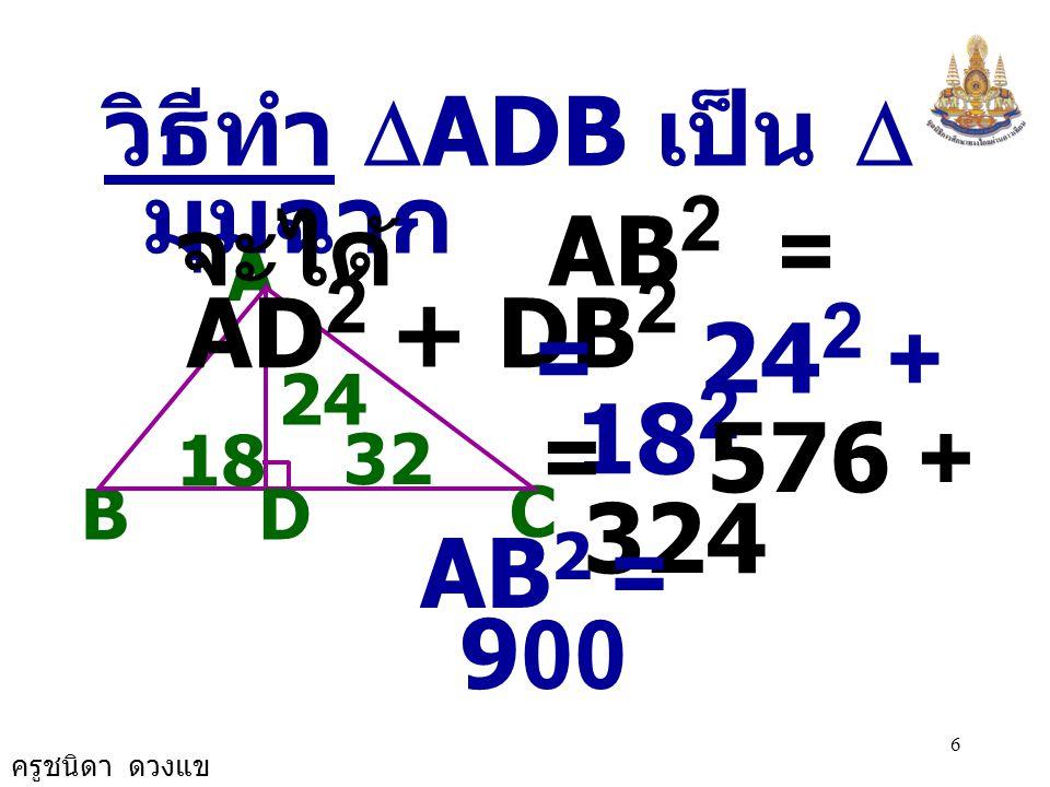 ครูชนิดา ดวงแข 5 = 1,024 + 576 B A C 24 D 18 32 วิธีทำ  ADC เป็น  มุมฉาก จะได ้ AC 2 = DC 2 + AD 2 = 32 2 + 24 2 AC 2 = 1,600