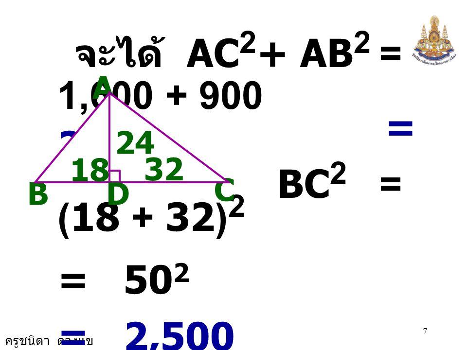 ครูชนิดา ดวงแข 6 B A C 24 D 18 32 วิธีทำ  ADB เป็น  มุมฉาก จะได ้ AB 2 = AD 2 + DB 2 = 24 2 + 18 2 = 576 + 324 AB 2 = 900
