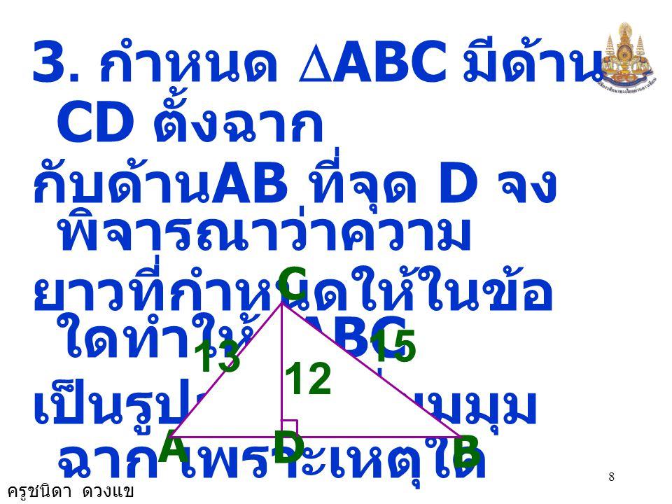 ครูชนิดา ดวงแข 7 จะได้ AC 2 + AB 2 = 1,600 + 900 = 2,500 BC 2 = (18 + 32) 2 = 50 2 = 2,500 ดังนั้น BC 2 = AC 2 + AB 2  ABC เป็นรูป  มุม ฉาก B