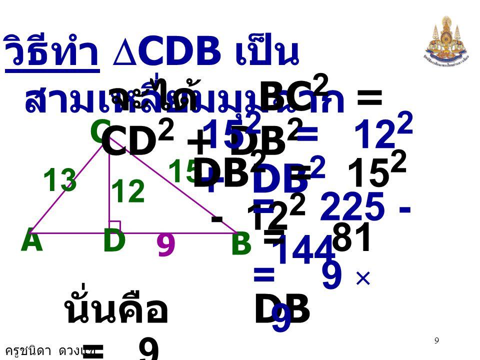 ครูชนิดา ดวงแข 8 3. กำหนด  ABC มีด้าน CD ตั้งฉาก กับด้าน AB ที่จุด D จง พิจารณาว่าความ ยาวที่กำหนดให้ในข้อ ใดทำให้  ABC เป็นรูปสามเหลี่ยมมุม ฉาก เพร