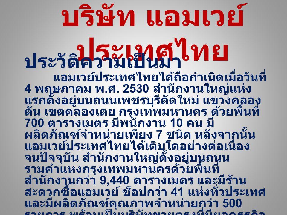 บริษัท แอมเวย์ ประเทศไทย ประวัติความเป็นมา แอมเวย์ประเทศไทยได้ถือกำเนิดเมื่อวันที่ 4 พฤษภาคม พ. ศ. 2530 สำนักงานใหญ่แห่งแรกตั้งอยู่บนถนนเพชรบุรีตัด ให
