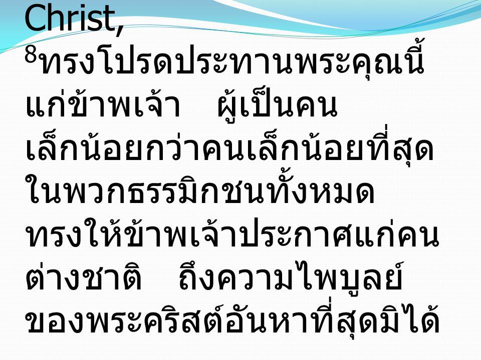 8 To me, though I am the very least of all the saints, this grace was given, to preach to the Gentiles the unsearchable riches of Christ, 8 ทรงโปรดประทานพระคุณนี้ แก่ข้าพเจ้า ผู้เป็นคน เล็กน้อยกว่าคนเล็กน้อยที่สุด ในพวกธรรมิกชนทั้งหมด ทรงให้ข้าพเจ้าประกาศแก่คน ต่างชาติ ถึงความไพบูลย์ ของพระคริสต์อันหาที่สุดมิได้