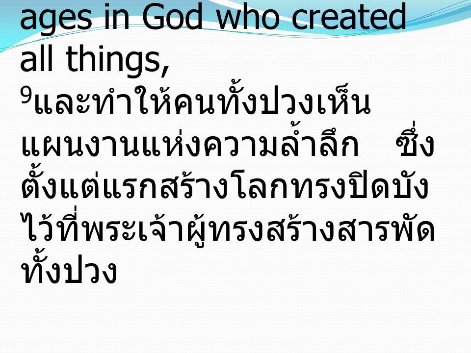 9 and to bring to light for everyone what is the plan of the mystery hidden for ages in God who created all things, 9 และทำให้คนทั้งปวงเห็น แผนงานแห่งความล้ำลึก ซึ่ง ตั้งแต่แรกสร้างโลกทรงปิดบัง ไว้ที่พระเจ้าผู้ทรงสร้างสารพัด ทั้งปวง
