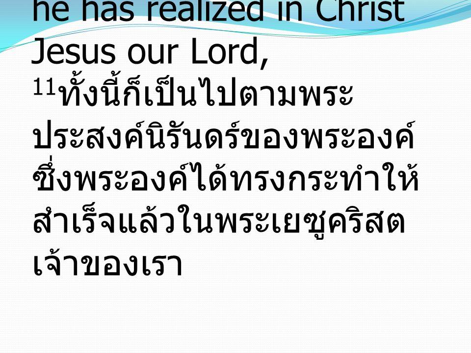 11 This was according to the eternal purpose that he has realized in Christ Jesus our Lord, 11 ทั้งนี้ก็เป็นไปตามพระ ประสงค์นิรันดร์ของพระองค์ ซึ่งพระองค์ได้ทรงกระทำให้ สำเร็จแล้วในพระเยซูคริสต เจ้าของเรา
