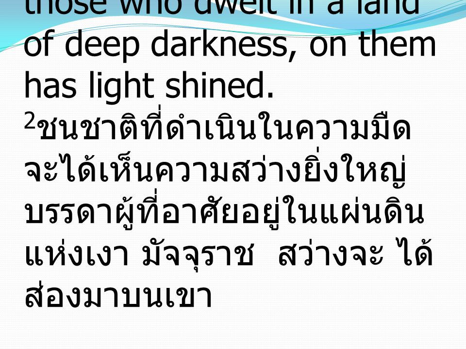 Isaiah อิสยาห์ 9:2 The people who walked in darkness have seen a great light; those who dwelt in a land of deep darkness, on them has light shined.