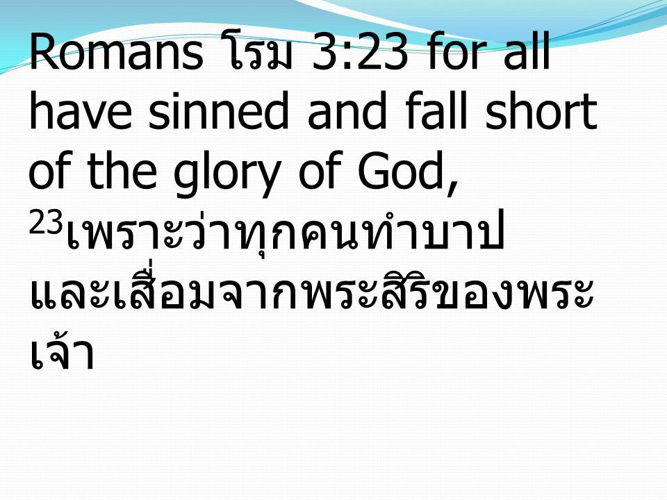 Romans โรม 3:23 for all have sinned and fall short of the glory of God, 23 เพราะว่าทุกคนทำบาป และเสื่อมจากพระสิริของพระ เจ้า