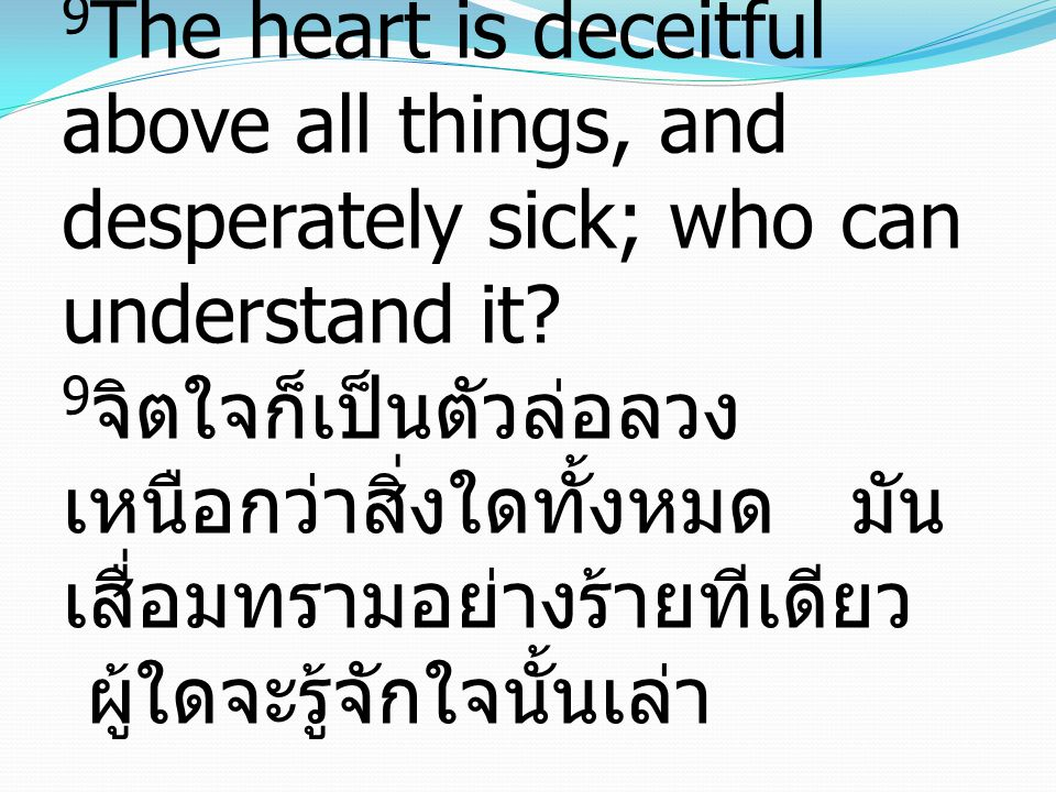 Jeremiah เยเรมีย์ 17:9-10 9 The heart is deceitful above all things, and desperately sick; who can understand it.