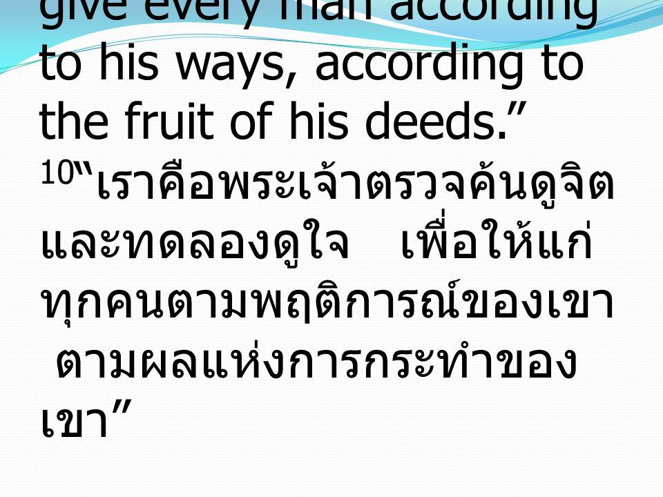 10 I the LORD search the heart and test the mind,to give every man according to his ways, according to the fruit of his deeds. 10 เราคือพระเจ้าตรวจค้นดูจิต และทดลองดูใจ เพื่อให้แก่ ทุกคนตามพฤติการณ์ของเขา ตามผลแห่งการกระทำของ เขา
