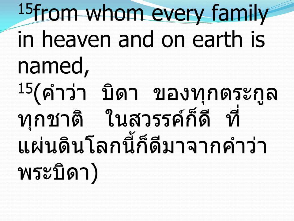 15 from whom every family in heaven and on earth is named, 15 ( คำว่า บิดา ของทุกตระกูล ทุกชาติ ในสวรรค์ก็ดี ที่ แผ่นดินโลกนี้ก็ดีมาจากคำว่า พระบิดา )