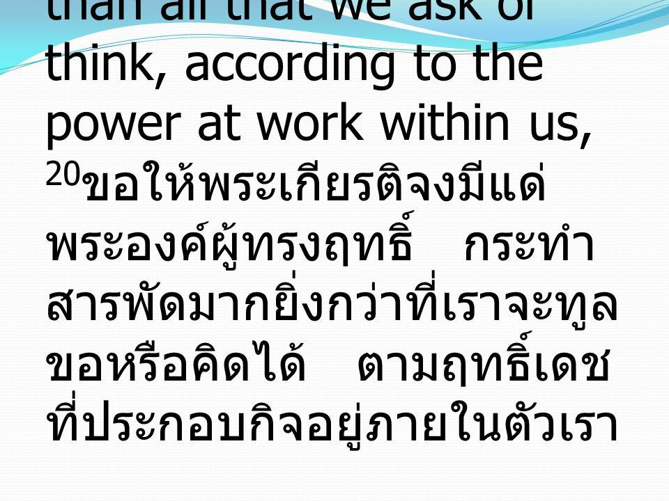 20 Now to him who is able to do far more abundantly than all that we ask or think, according to the power at work within us, 20 ขอให้พระเกียรติจงมีแด่ พระองค์ผู้ทรงฤทธิ์ กระทำ สารพัดมากยิ่งกว่าที่เราจะทูล ขอหรือคิดได้ ตามฤทธิ์เดช ที่ประกอบกิจอยู่ภายในตัวเรา
