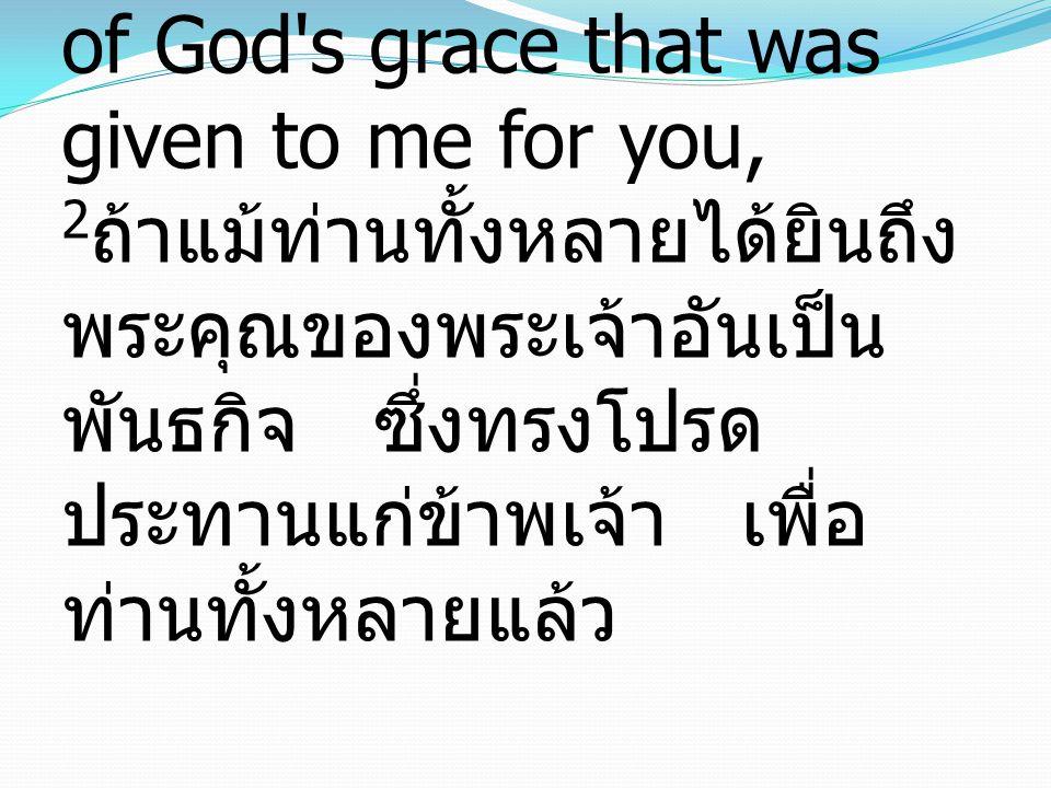2 assuming that you have heard of the stewardship of God s grace that was given to me for you, 2 ถ้าแม้ท่านทั้งหลายได้ยินถึง พระคุณของพระเจ้าอันเป็น พันธกิจ ซึ่งทรงโปรด ประทานแก่ข้าพเจ้า เพื่อ ท่านทั้งหลายแล้ว