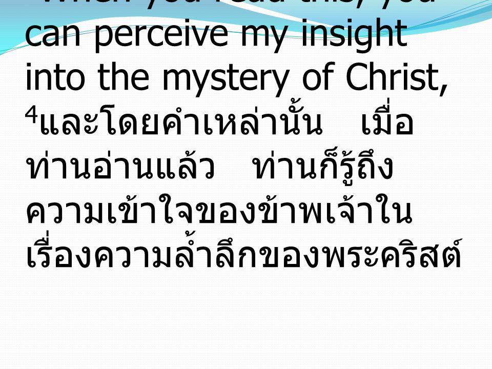 4 When you read this, you can perceive my insight into the mystery of Christ, 4 และโดยคำเหล่านั้น เมื่อ ท่านอ่านแล้ว ท่านก็รู้ถึง ความเข้าใจของข้าพเจ้าใน เรื่องความล้ำลึกของพระคริสต์