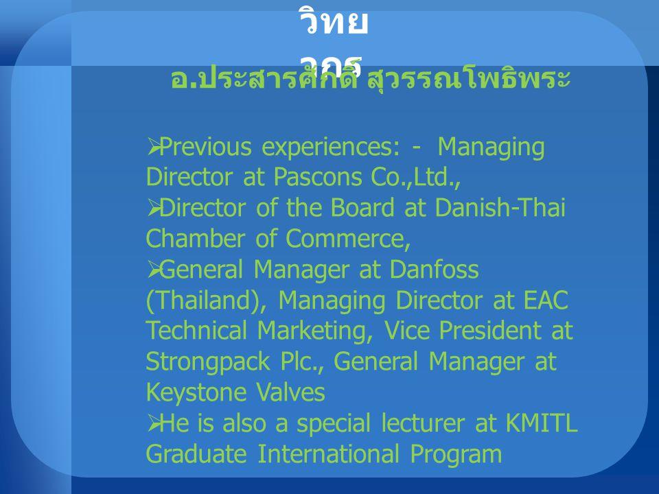 วิทย ากร อ. ประสารศักดิ์ สุวรรณโพธิพระ  Previous experiences: - Managing Director at Pascons Co.,Ltd.,  Director of the Board at Danish-Thai Chamber