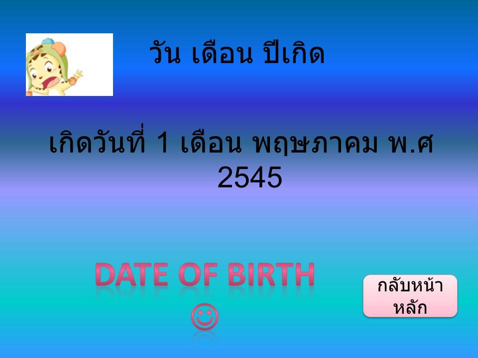 วัน เดือน ปีเกิด เกิดวันที่ 1 เดือน พฤษภาคม พ. ศ 2545 กลับหน้า หลัก กลับหน้า หลัก