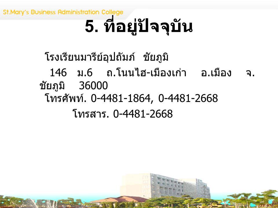 5. ที่อยู่ปัจจุบัน โรงเรียนมารีย์อุปถัมภ์ ชัยภูมิ 146 ม.6 ถ. โนนไฮ - เมืองเก่า อ. เมือง จ. ชัยภูมิ 36000 โทรศัพท์. 0-4481-1864, 0-4481-2668 โทรสาร. 0-