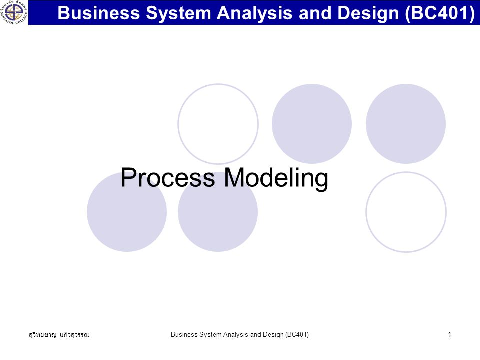สุวิทยชาญ แก้วสุวรรณ Business System Analysis and Design (BC401)1 Process Modeling Business System Analysis and Design (BC401)