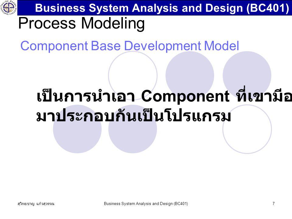 สุวิทยชาญ แก้วสุวรรณ Business System Analysis and Design (BC401)7 Process Modeling Component Base Development Model เป็นการนำเอา Component ที่เขามีอยู่แล้ว มาประกอบกันเป็นโปรแกรม Business System Analysis and Design (BC401)