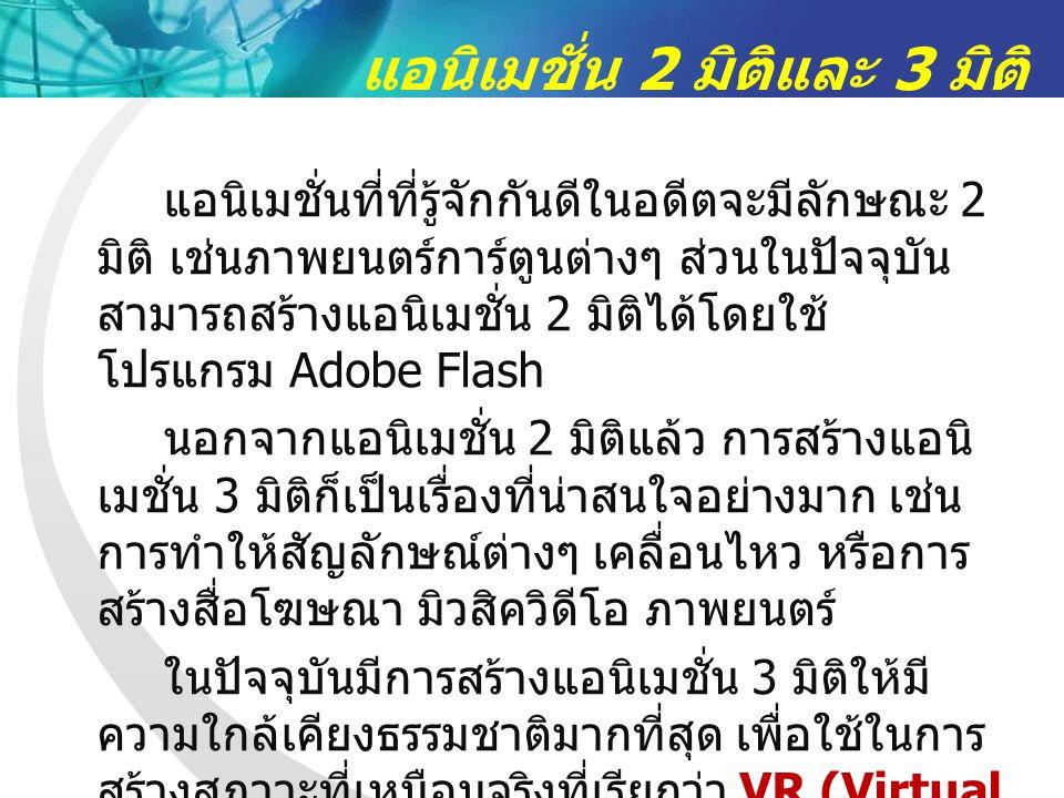 แอนิเมชั่น 2 มิติและ 3 มิติ แอนิเมชั่นที่ที่รู้จักกันดีในอดีตจะมีลักษณะ 2 มิติ เช่นภาพยนตร์การ์ตูนต่างๆ ส่วนในปัจจุบัน สามารถสร้างแอนิเมชั่น 2 มิติได้โดยใช้ โปรแกรม Adobe Flash นอกจากแอนิเมชั่น 2 มิติแล้ว การสร้างแอนิ เมชั่น 3 มิติก็เป็นเรื่องที่น่าสนใจอย่างมาก เช่น การทำให้สัญลักษณ์ต่างๆ เคลื่อนไหว หรือการ สร้างสื่อโฆษณา มิวสิควิดีโอ ภาพยนตร์ ในปัจจุบันมีการสร้างแอนิเมชั่น 3 มิติให้มี ความใกล้เคียงธรรมชาติมากที่สุด เพื่อใช้ในการ สร้างสภาวะที่เหมือนจริงที่เรียกว่า VR (Virtual Reality)