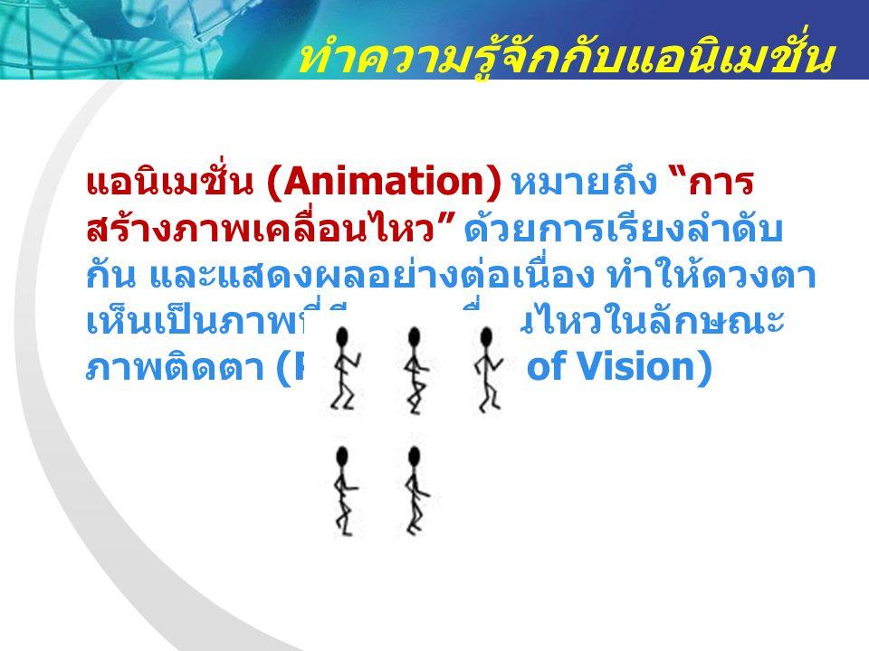 ทำความรู้จักกับแอนิเมชั่น แอนิเมชั่น (Animation) หมายถึง การ สร้างภาพเคลื่อนไหว ด้วยการเรียงลำดับ กัน และแสดงผลอย่างต่อเนื่อง ทำให้ดวงตา เห็นเป็นภาพที่มีการเคลื่อนไหวในลักษณะ ภาพติดตา (Persistence of Vision)