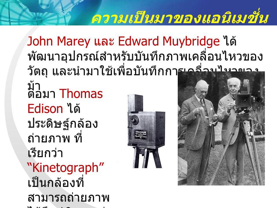 ความเป็นมาของแอนิเมชั่น John Marey และ Edward Muybridge ได้ พัฒนาอุปกรณ์สำหรับบันทึกภาพเคลื่อนไหวของ วัตถุ และนำมาใช้เพื่อบันทึกการเคลื่อนไหวของ ม้า ต่อมา Thomas Edison ได้ ประดิษฐ์กล้อง ถ่ายภาพ ที่ เรียกว่า Kinetograph เป็นกล้องที่ สามารถถ่ายภาพ ได้ถึง 10 ภาพต่อ วินาที