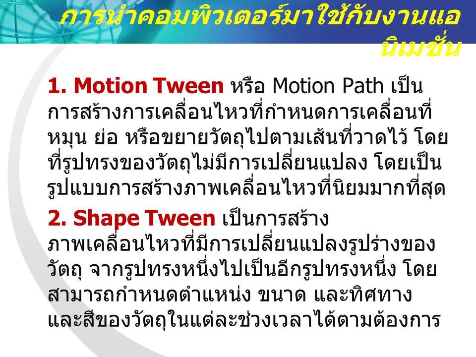 1. Motion Tween หรือ Motion Path เป็น การสร้างการเคลื่อนไหวที่กำหนดการเคลื่อนที่ หมุน ย่อ หรือขยายวัตถุไปตามเส้นที่วาดไว้ โดย ที่รูปทรงของวัตถุไม่มีกา