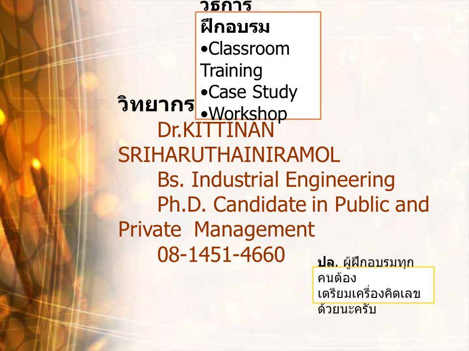 วิธีการ ฝึกอบรม Classroom Training Case Study Workshop วิทยากร Dr.KITTINAN SRIHARUTHAINIRAMOL Bs. Industrial Engineering Ph.D. Candidate in Public and