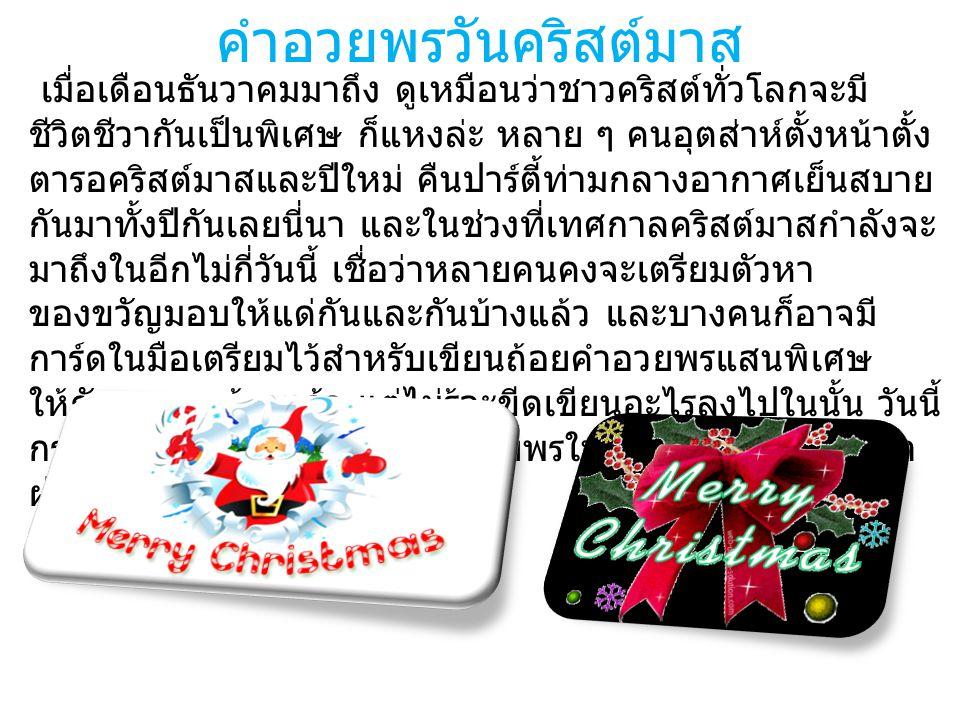 คำอวยพรวันคริสต์มาส เมื่อเดือนธันวาคมมาถึง ดูเหมือนว่าชาวคริสต์ทั่วโลกจะมี ชีวิตชีวากันเป็นพิเศษ ก็แหงล่ะ หลาย ๆ คนอุตส่าห์ตั้งหน้าตั้ง ตารอคริสต์มาสและปีใหม่ คืนปาร์ตี้ท่ามกลางอากาศเย็นสบาย กันมาทั้งปีกันเลยนี่นา และในช่วงที่เทศกาลคริสต์มาสกำลังจะ มาถึงในอีกไม่กี่วันนี้ เชื่อว่าหลายคนคงจะเตรียมตัวหา ของขวัญมอบให้แด่กันและกันบ้างแล้ว และบางคนก็อาจมี การ์ดในมือเตรียมไว้สำหรับเขียนถ้อยคำอวยพรแสนพิเศษ ให้กับคนรอบข้างแล้ว แต่ไม่รู้จะขีดเขียนอะไรลงไปในนั้น วันนี้ กระปุกดอทคอมเลยสรรหาคำอวยพรในเทศกาลคริสต์มาสมา ฝากกันค่ะ