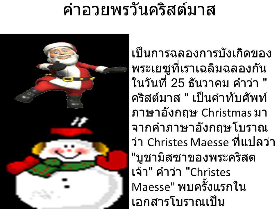 คําอวยพรวันคริสต์มาส เป็นการฉลองการบังเกิดของ พระเยซูที่เราเฉลิมฉลองกัน ในวันที่ 25 ธันวาคม คำว่า คริสต์มาส เป็นคำทับศัพท์ ภาษาอังกฤษ Christmas มา จากคำภาษาอังกฤษโบราณ ว่า Christes Maesse ที่แปลว่า บูชามิสซาของพระคริสต เจ้า คำว่า Christes Maesse พบครั้งแรกใน เอกสารโบราณเป็น ภาษาอังกฤษในปี 1038 และ คำนี้ก็ได้แปรเปลี่ยนมาเป็นคำ ว่า