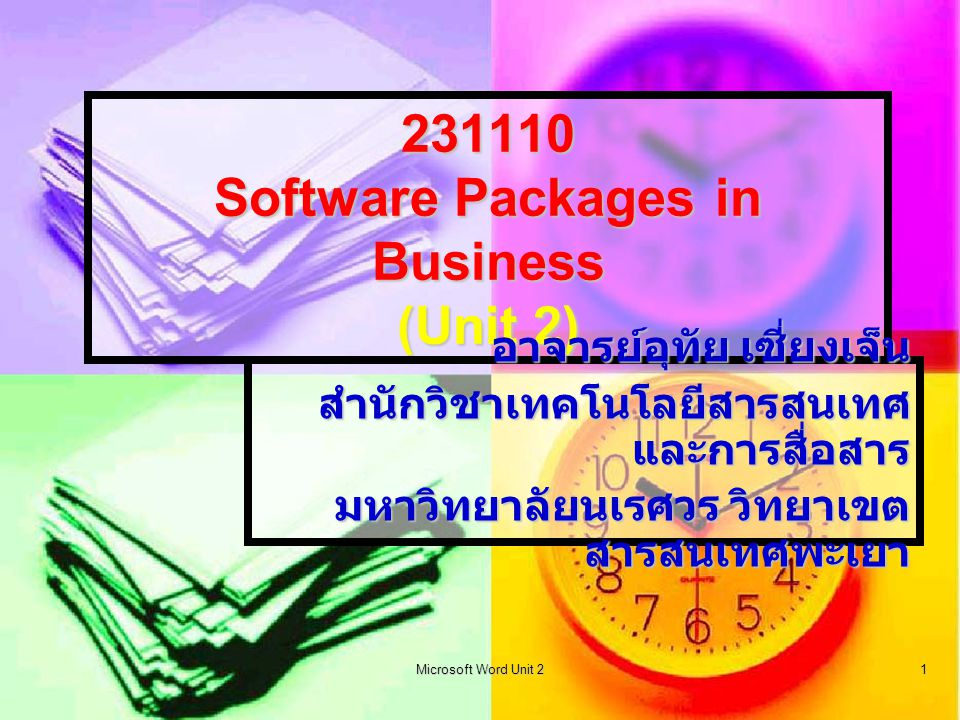 Microsoft Word Unit 2 1 231110 Software Packages in Business (Unit 2) อาจารย์อุทัย เซี่ยงเจ็น สำนักวิชาเทคโนโลยีสารสนเทศ และการสื่อสาร มหาวิทยาลัยนเรศวร วิทยาเขต สารสนเทศพะเยา