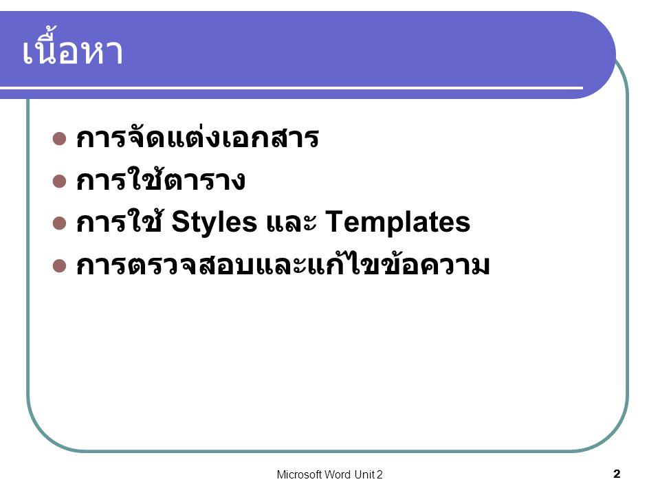 Microsoft Word Unit 22 เนื้อหา การจัดแต่งเอกสาร การใช้ตาราง การใช้ Styles และ Templates การตรวจสอบและแก้ไขข้อความ
