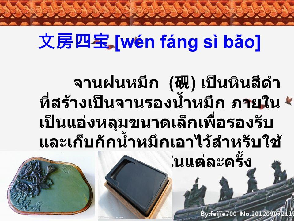 文房四宝 [wén fáng sì bǎo] อุปกรณ์ทั้งสี่ตามคำยกย่องที่มี มาตั้งแต่สมัยราชวงศ์ซ่ง ซึ่งมี มาตรฐานและมีคุณภาพดีเยี่ยมสม คำร่ำลือที่มีมาช้านาน จนทำให้ทุก วันนี้จึงมีคำเรียกติดปากว่า สุดยอด แห่งสิ่งล้ำค่าทั้งสี่ในห้องหนังสือ คือ 湖笔, 徽墨, 宣纸, 端砚