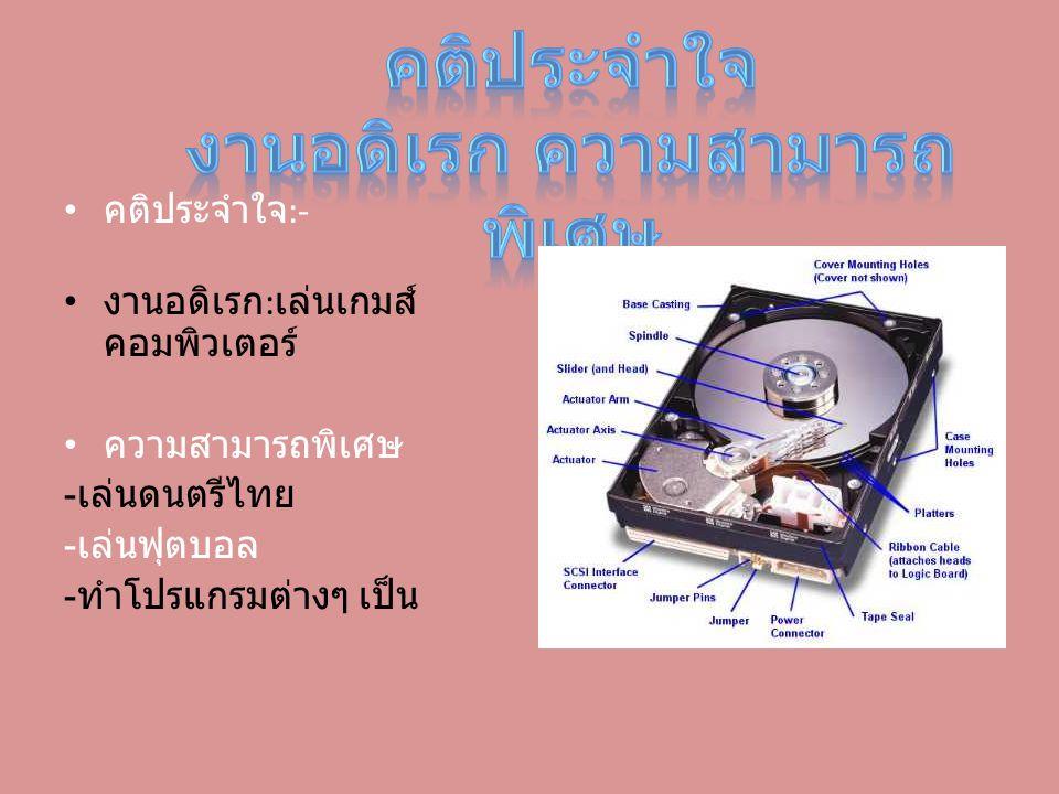 คติประจำใจ :- งานอดิเรก : เล่นเกมส์ คอมพิวเตอร์ ความสามารถพิเศษ - เล่นดนตรีไทย - เล่นฟุตบอล - ทำโปรแกรมต่างๆ เป็น